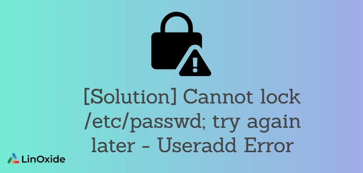[Solution] Cannot lock /etc/passwd; try again later - Useradd Error