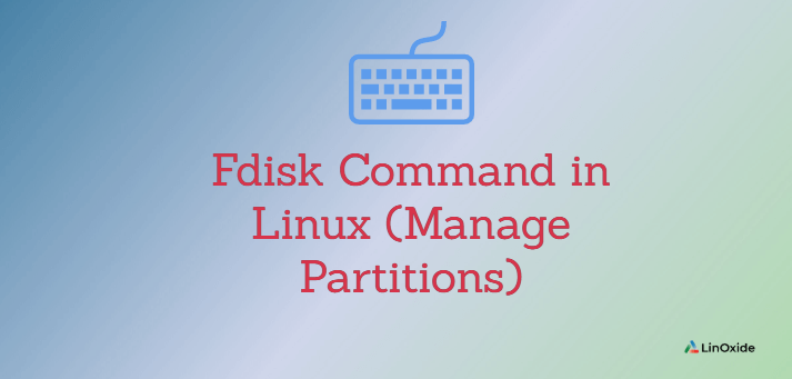Fdisk Command in Linux (Manage Partitions)