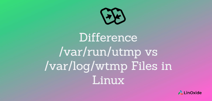 Difference /var/run/utmp vs /var/log/wtmp Files in Linux