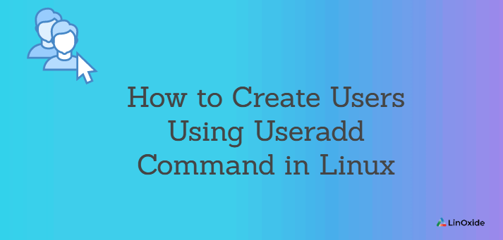 How to Create Users Using Useradd Command in Linux