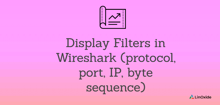 Display Filters in Wireshark (protocol, port, IP, byte sequence)