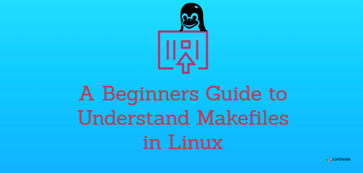 A Beginners Guide to Understand Makefiles in Linux