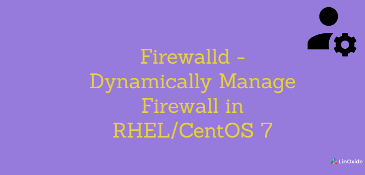 Firewalld - How to Dynamically Manage Firewall in RHEL/CentOS 7