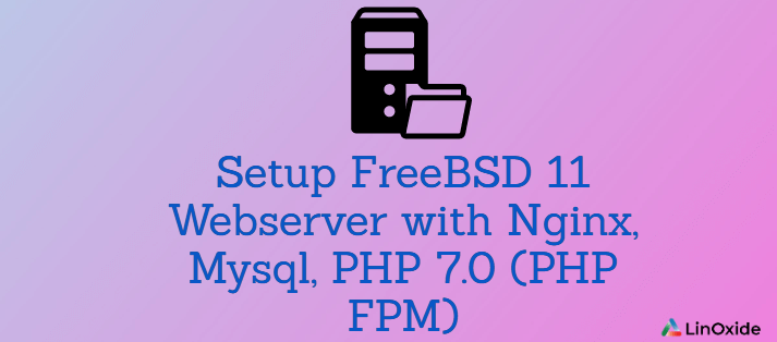 How to Setup FreeBSD 11 Webserver with Nginx, Mysql, PHP 7.0 (PHP FPM)