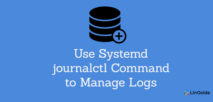 How use Systemd journalctl Command to Manage Logs