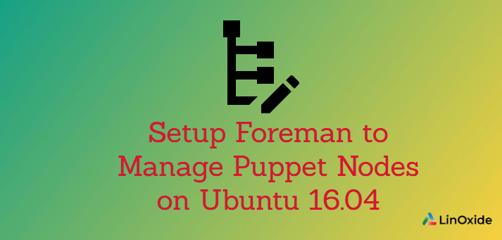 How to Install Foreman to Manage Puppet Nodes on Ubuntu 16.04