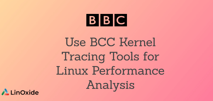 How to Use BCC Kernel Tracing Tools for Linux Performance Analysis