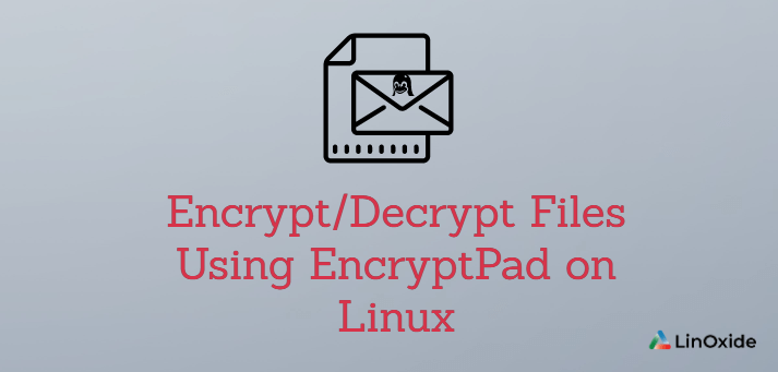 How to Encrypt/Decrypt Files Using EncryptPad on Linux