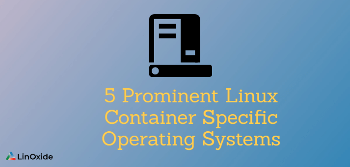 5 Prominent Linux Container Specific Operating Systems