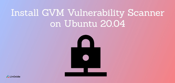 How to Install GVM Vulnerability Scanner on Ubuntu 20.04